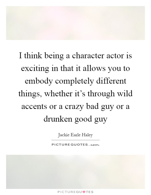 I think being a character actor is exciting in that it allows you to embody completely different things, whether it's through wild accents or a crazy bad guy or a drunken good guy Picture Quote #1