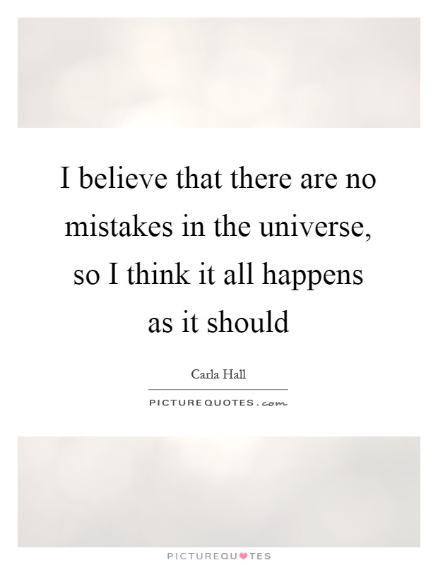 I believe that there are no mistakes in the universe, so I think it all happens as it should Picture Quote #1