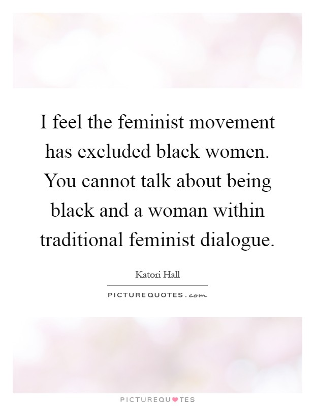 I feel the feminist movement has excluded black women. You cannot talk about being black and a woman within traditional feminist dialogue Picture Quote #1