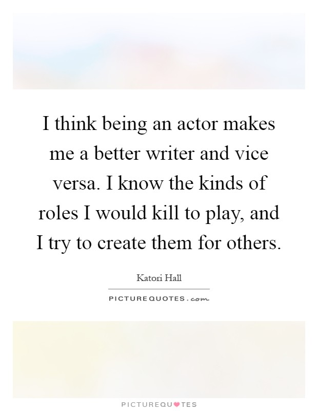 I think being an actor makes me a better writer and vice versa. I know the kinds of roles I would kill to play, and I try to create them for others Picture Quote #1