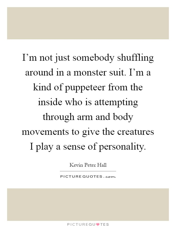 I'm not just somebody shuffling around in a monster suit. I'm a kind of puppeteer from the inside who is attempting through arm and body movements to give the creatures I play a sense of personality Picture Quote #1
