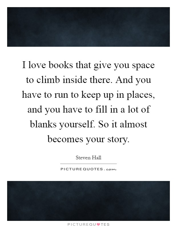 I love books that give you space to climb inside there. And you have to run to keep up in places, and you have to fill in a lot of blanks yourself. So it almost becomes your story Picture Quote #1