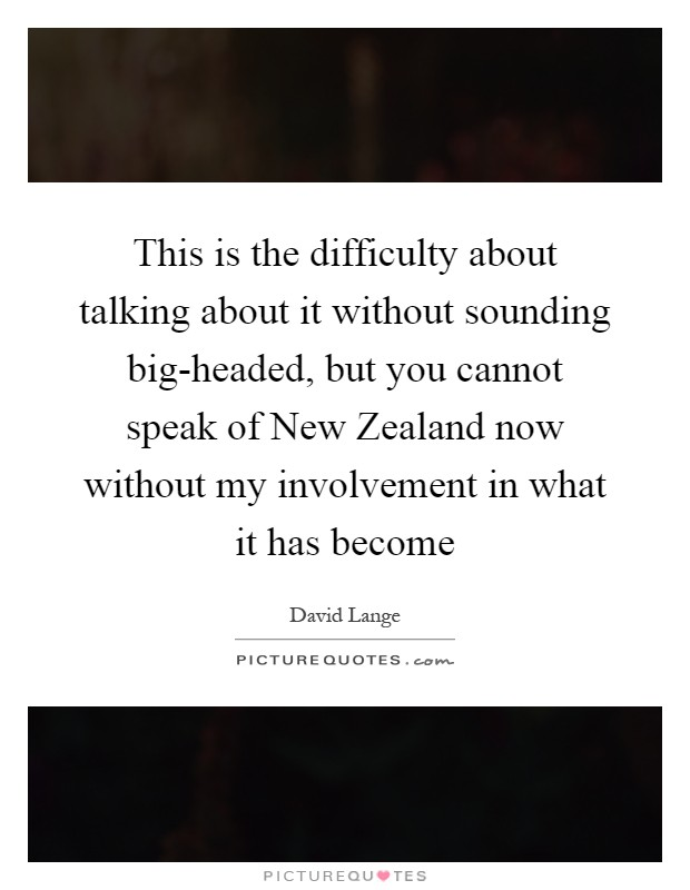 This is the difficulty about talking about it without sounding big-headed, but you cannot speak of New Zealand now without my involvement in what it has become Picture Quote #1