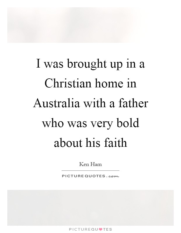 I was brought up in a Christian home in Australia with a father who was very bold about his faith Picture Quote #1