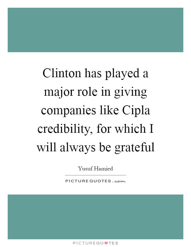 Clinton has played a major role in giving companies like Cipla credibility, for which I will always be grateful Picture Quote #1