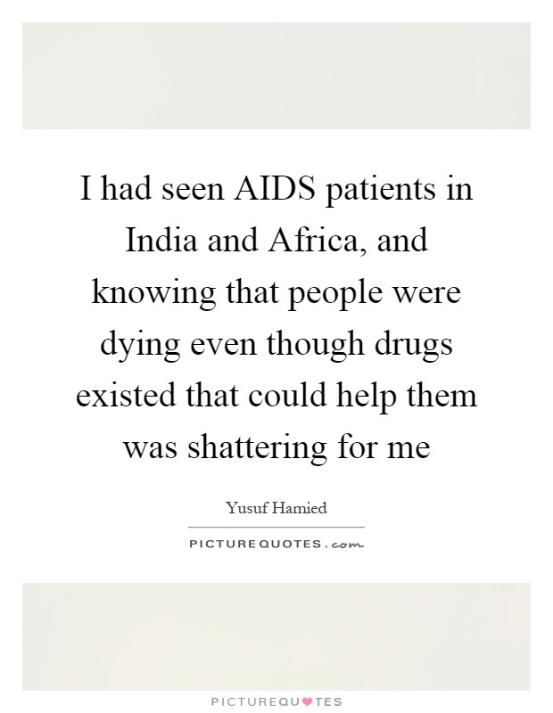 I had seen AIDS patients in India and Africa, and knowing that people were dying even though drugs existed that could help them was shattering for me Picture Quote #1