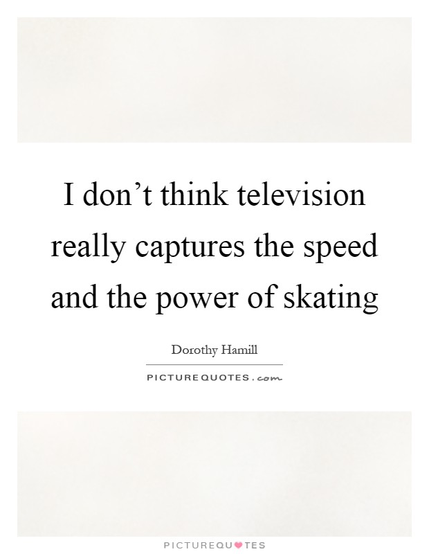 I don't think television really captures the speed and the power of skating Picture Quote #1