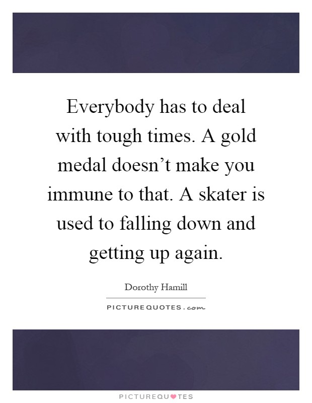 Everybody has to deal with tough times. A gold medal doesn't make you immune to that. A skater is used to falling down and getting up again Picture Quote #1