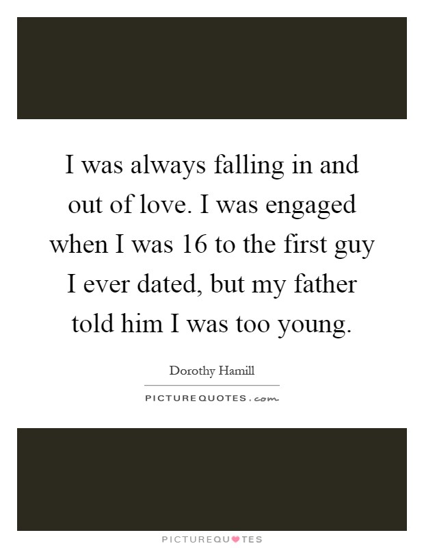 I was always falling in and out of love. I was engaged when I was 16 to the first guy I ever dated, but my father told him I was too young Picture Quote #1
