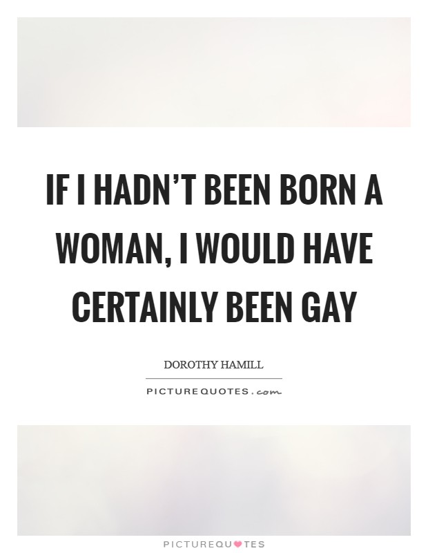 If I hadn't been born a woman, I would have certainly been gay Picture Quote #1