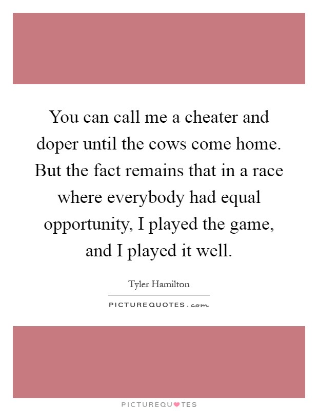 You can call me a cheater and doper until the cows come home. But the fact remains that in a race where everybody had equal opportunity, I played the game, and I played it well Picture Quote #1