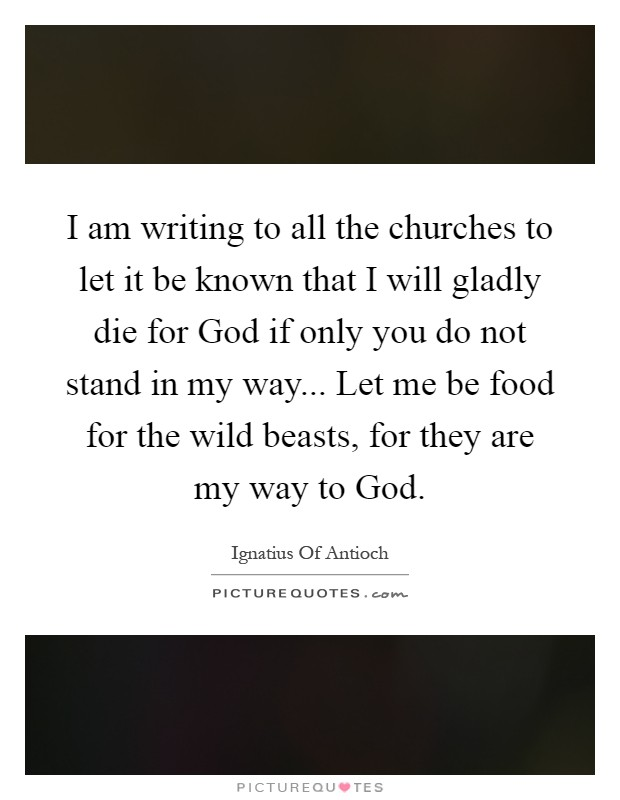 I am writing to all the churches to let it be known that I will gladly die for God if only you do not stand in my way... Let me be food for the wild beasts, for they are my way to God Picture Quote #1