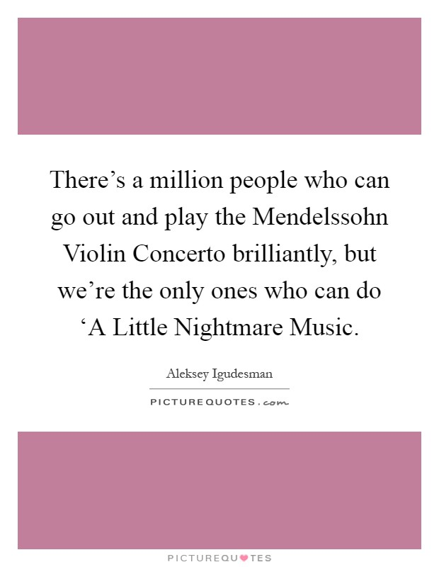 There's a million people who can go out and play the Mendelssohn Violin Concerto brilliantly, but we're the only ones who can do 'A Little Nightmare Music Picture Quote #1