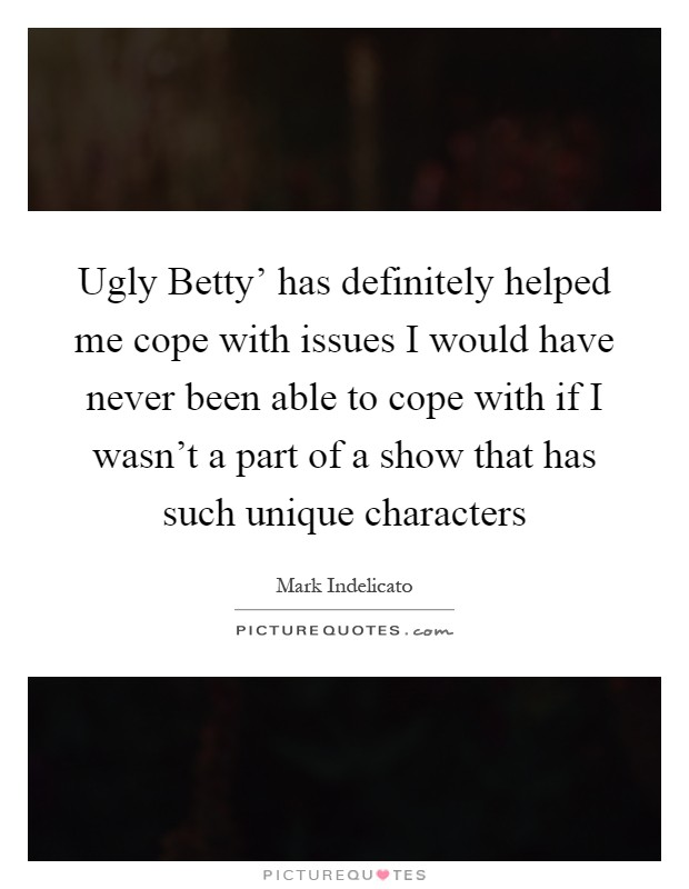 Ugly Betty' has definitely helped me cope with issues I would have never been able to cope with if I wasn't a part of a show that has such unique characters Picture Quote #1