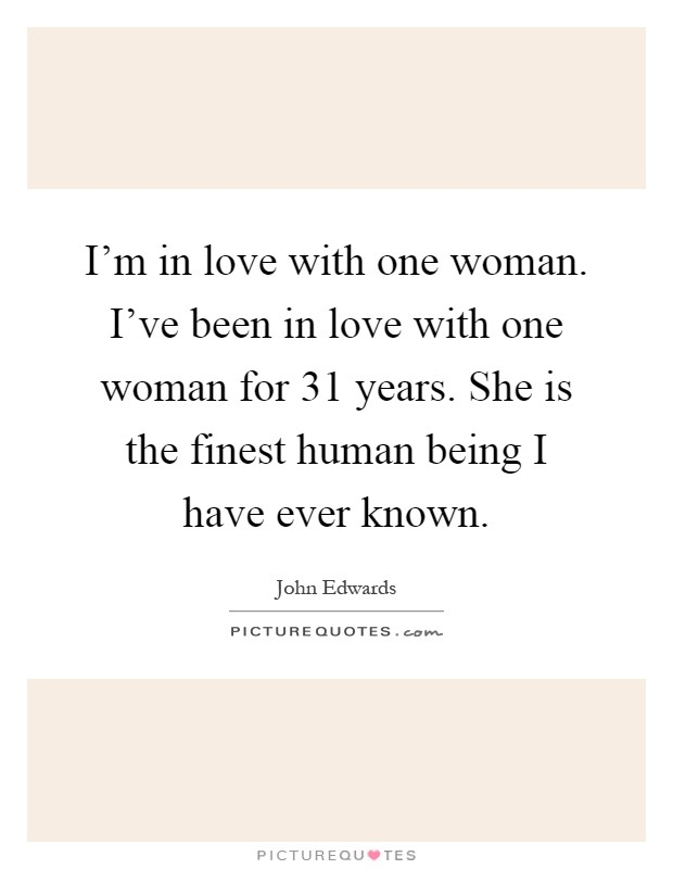 I'm in love with one woman. I've been in love with one woman for 31 years. She is the finest human being I have ever known Picture Quote #1