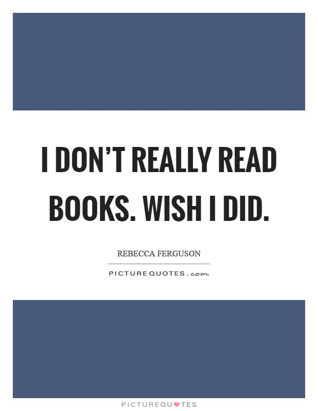 I don't really read books. Wish I did Picture Quote #1