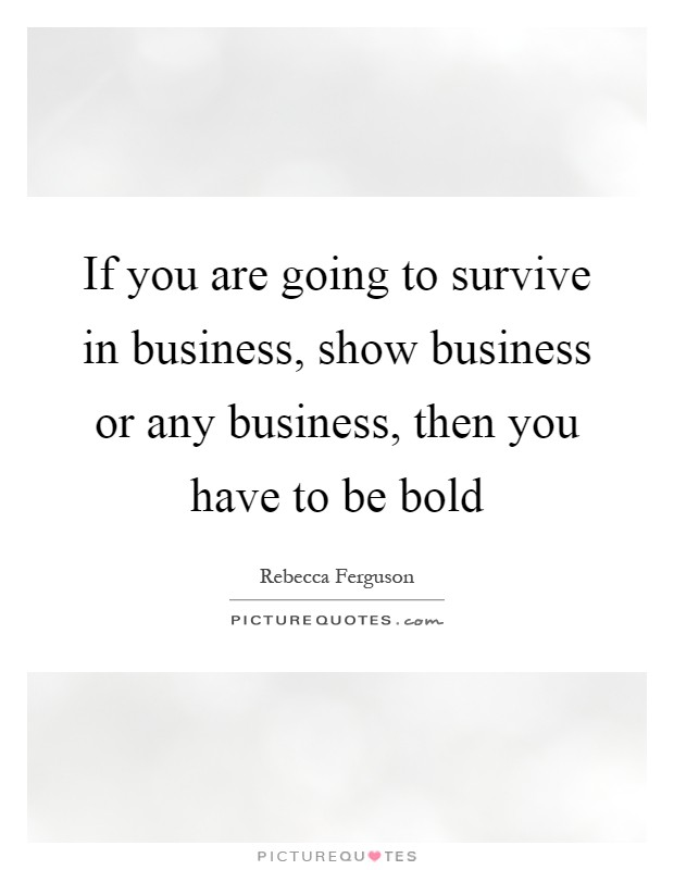 If you are going to survive in business, show business or any business, then you have to be bold Picture Quote #1