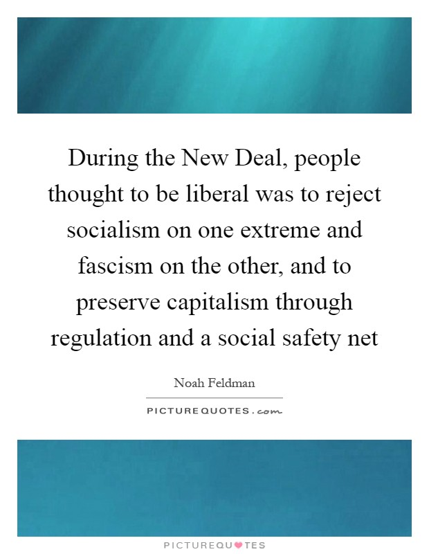 During the New Deal, people thought to be liberal was to reject socialism on one extreme and fascism on the other, and to preserve capitalism through regulation and a social safety net Picture Quote #1