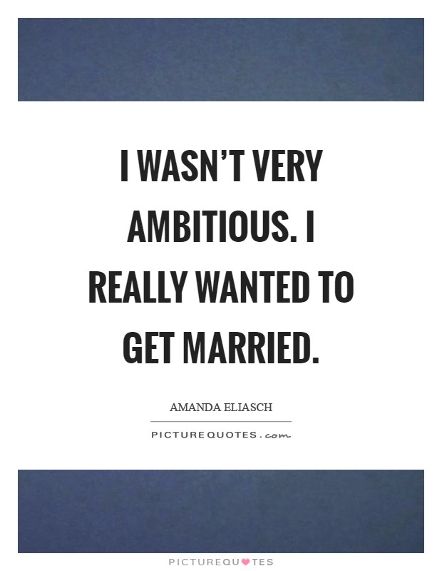 I wasn't very ambitious. I really wanted to get married Picture Quote #1