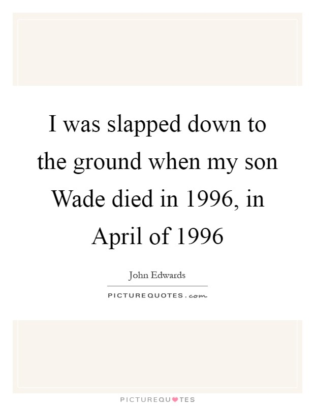 I was slapped down to the ground when my son Wade died in 1996, in April of 1996 Picture Quote #1