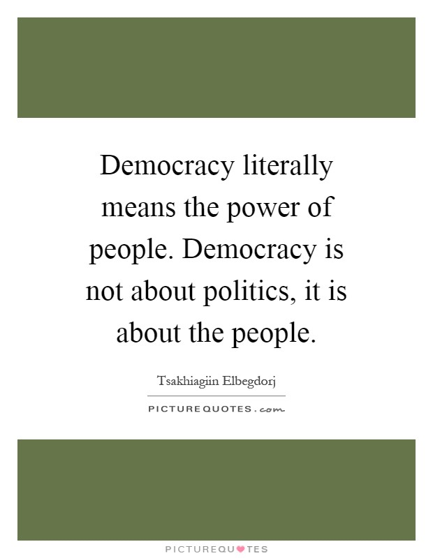 Democracy literally means the power of people. Democracy is not about politics, it is about the people Picture Quote #1