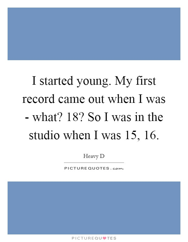 I started young. My first record came out when I was - what? 18? So I was in the studio when I was 15, 16 Picture Quote #1