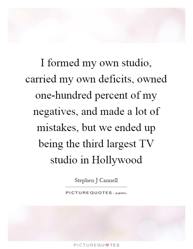 I formed my own studio, carried my own deficits, owned one-hundred percent of my negatives, and made a lot of mistakes, but we ended up being the third largest TV studio in Hollywood Picture Quote #1