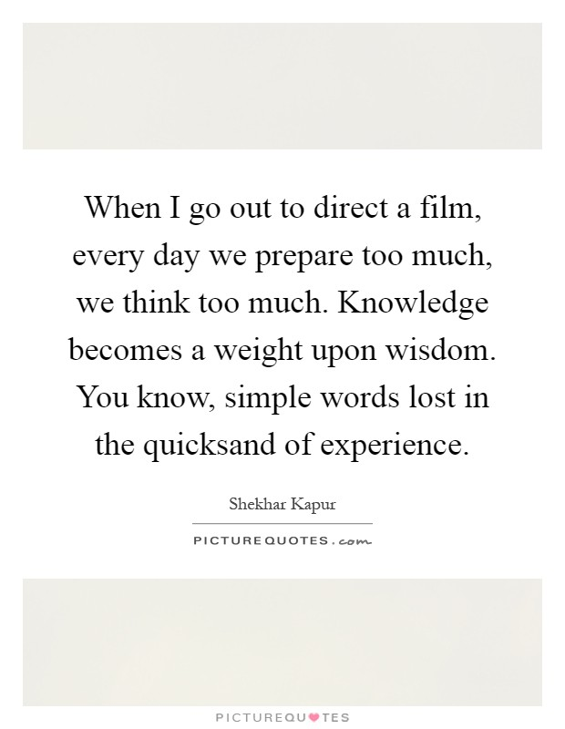 When I go out to direct a film, every day we prepare too much, we think too much. Knowledge becomes a weight upon wisdom. You know, simple words lost in the quicksand of experience Picture Quote #1