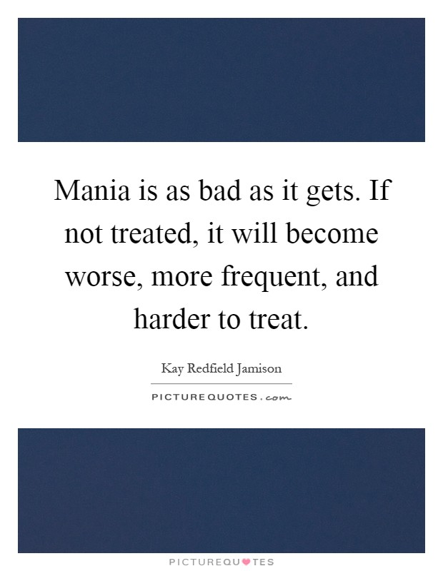 Mania is as bad as it gets. If not treated, it will become worse, more frequent, and harder to treat Picture Quote #1
