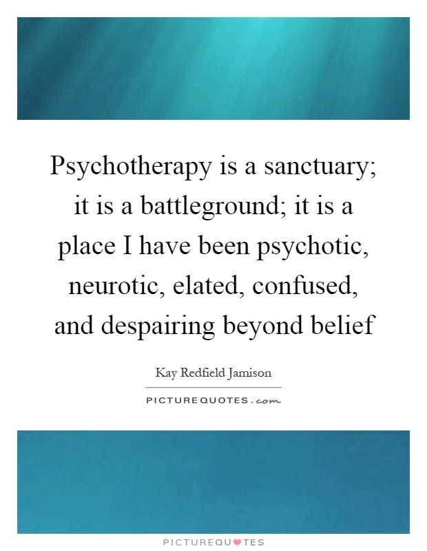 Psychotherapy is a sanctuary; it is a battleground; it is a place I have been psychotic, neurotic, elated, confused, and despairing beyond belief Picture Quote #1
