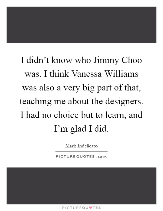 I didn't know who Jimmy Choo was. I think Vanessa Williams was also a very big part of that, teaching me about the designers. I had no choice but to learn, and I'm glad I did Picture Quote #1