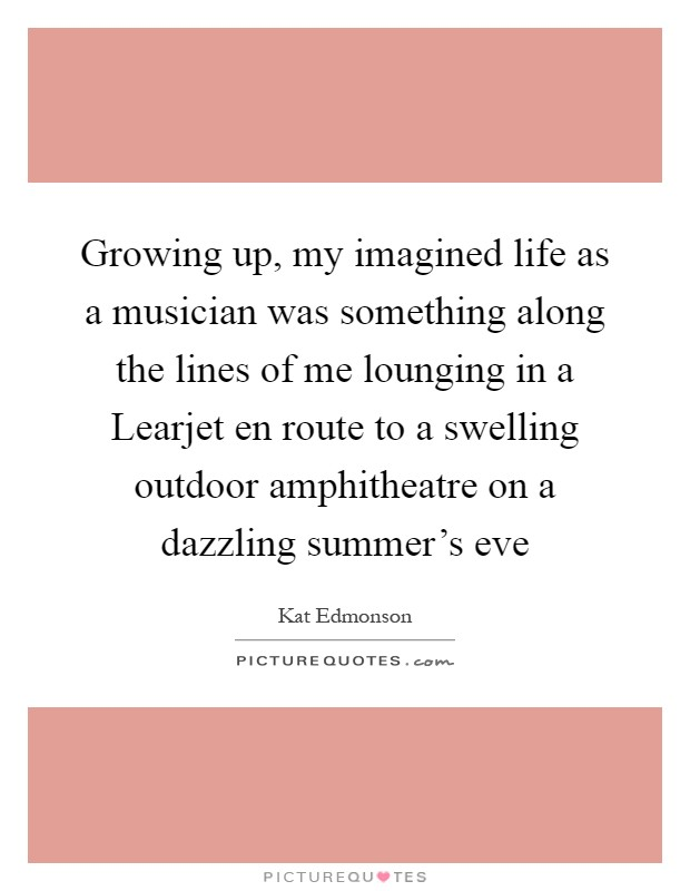 Growing up, my imagined life as a musician was something along the lines of me lounging in a Learjet en route to a swelling outdoor amphitheatre on a dazzling summer's eve Picture Quote #1
