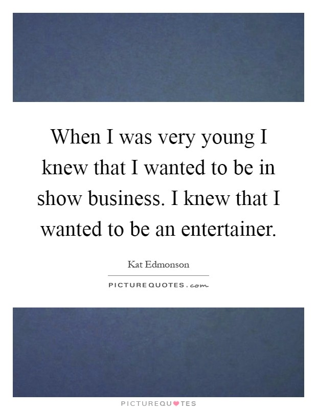 When I was very young I knew that I wanted to be in show business. I knew that I wanted to be an entertainer Picture Quote #1