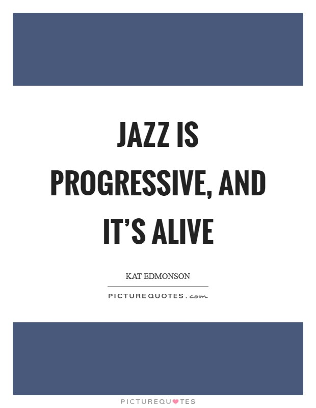 Jazz is progressive, and it's alive Picture Quote #1