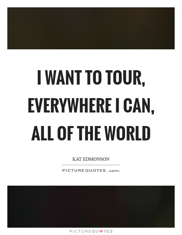 I want to tour, everywhere I can, all of the world Picture Quote #1