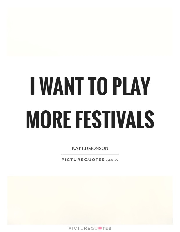 I want to play more festivals Picture Quote #1