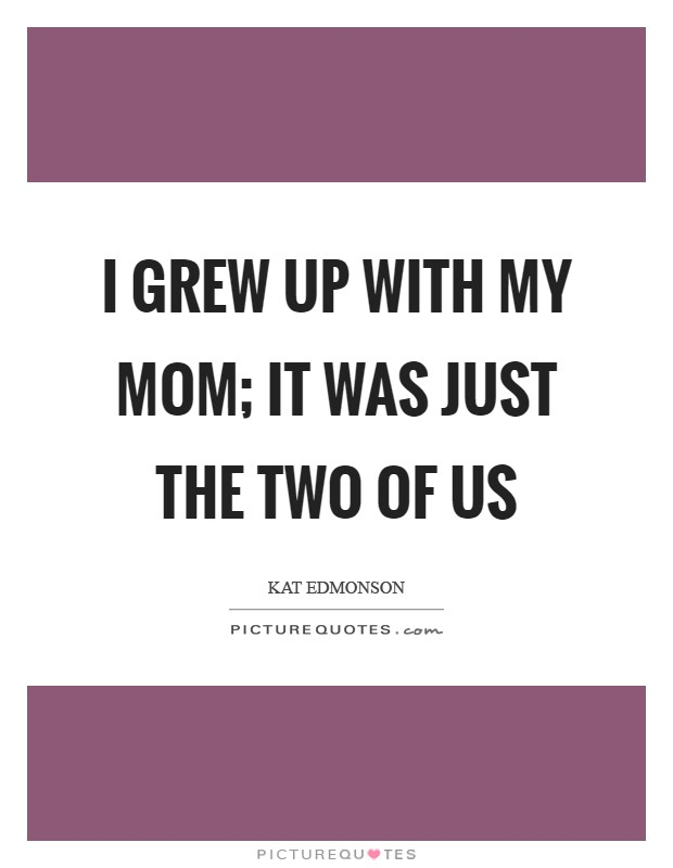 I grew up with my mom; it was just the two of us Picture Quote #1