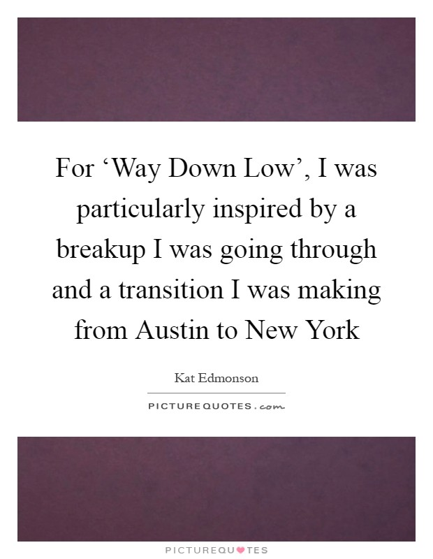 For 'Way Down Low', I was particularly inspired by a breakup I was going through and a transition I was making from Austin to New York Picture Quote #1