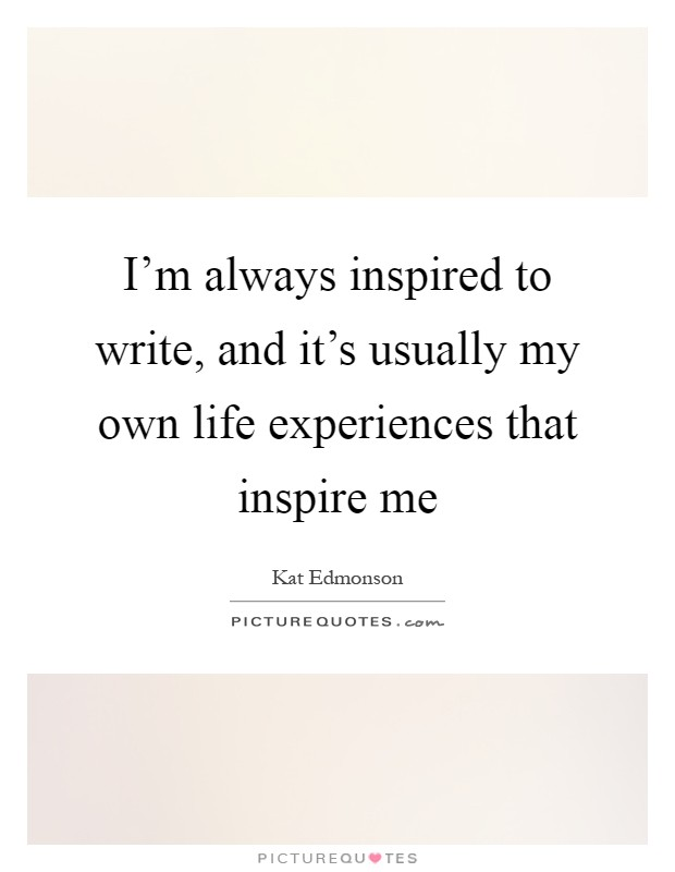 I'm always inspired to write, and it's usually my own life experiences that inspire me Picture Quote #1