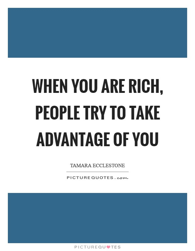 When you are rich, people try to take advantage of you Picture Quote #1