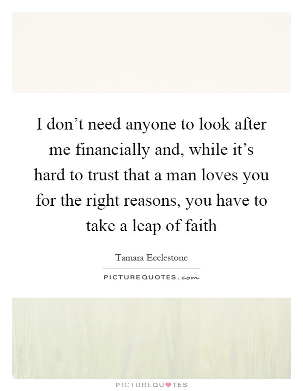 I don't need anyone to look after me financially and, while it's hard to trust that a man loves you for the right reasons, you have to take a leap of faith Picture Quote #1
