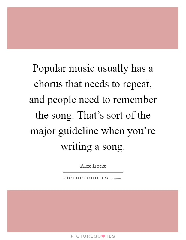 Popular music usually has a chorus that needs to repeat, and people need to remember the song. That's sort of the major guideline when you're writing a song Picture Quote #1