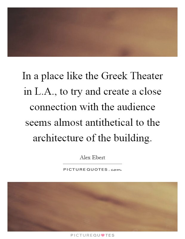 In a place like the Greek Theater in L.A., to try and create a close connection with the audience seems almost antithetical to the architecture of the building Picture Quote #1