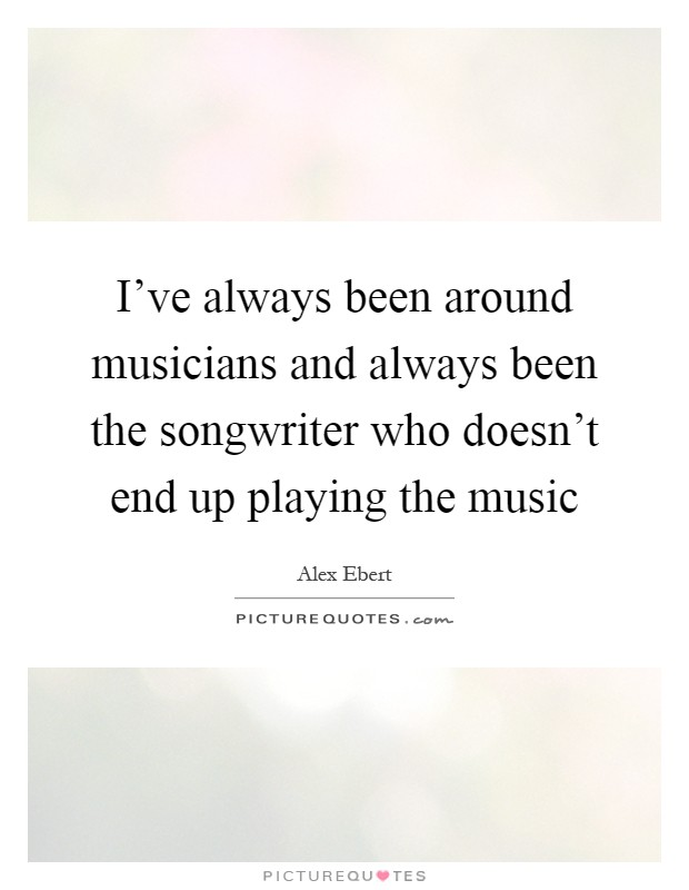I've always been around musicians and always been the songwriter who doesn't end up playing the music Picture Quote #1