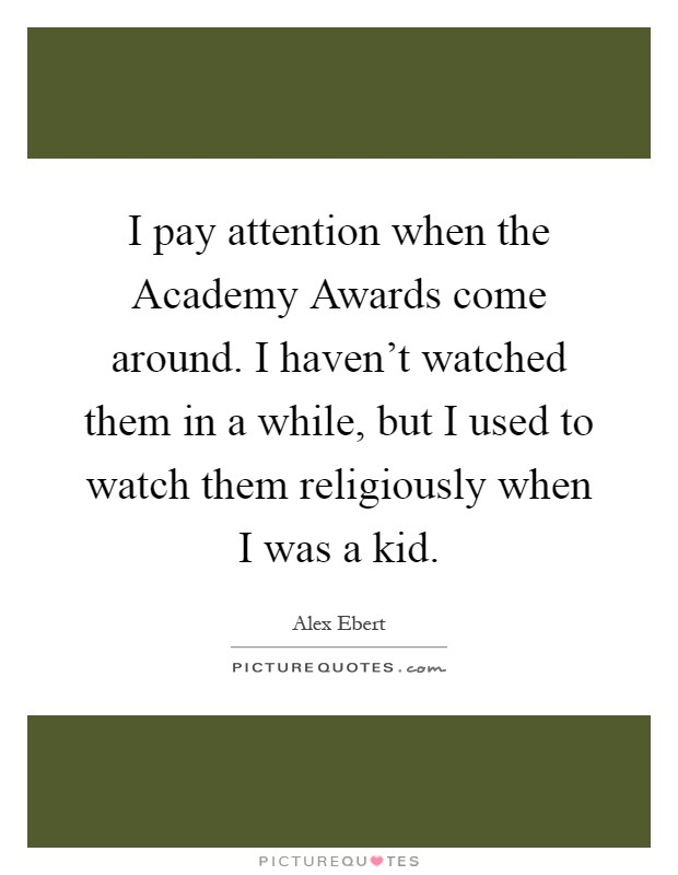 I pay attention when the Academy Awards come around. I haven't watched them in a while, but I used to watch them religiously when I was a kid Picture Quote #1