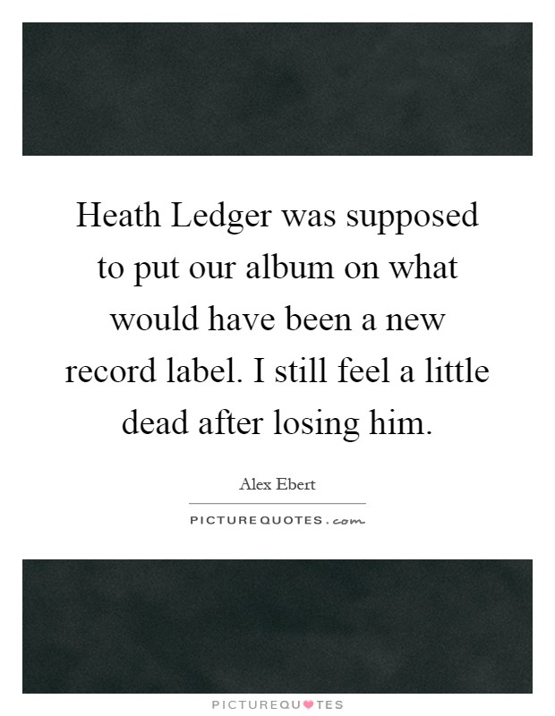 Heath Ledger was supposed to put our album on what would have been a new record label. I still feel a little dead after losing him Picture Quote #1