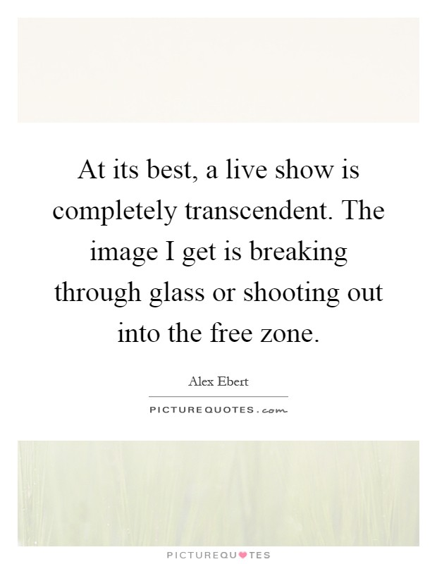 At its best, a live show is completely transcendent. The image I get is breaking through glass or shooting out into the free zone Picture Quote #1