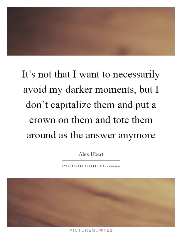 It's not that I want to necessarily avoid my darker moments, but I don't capitalize them and put a crown on them and tote them around as the answer anymore Picture Quote #1