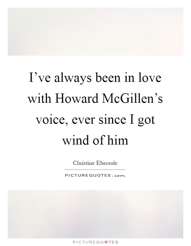 I've always been in love with Howard McGillen's voice, ever since I got wind of him Picture Quote #1