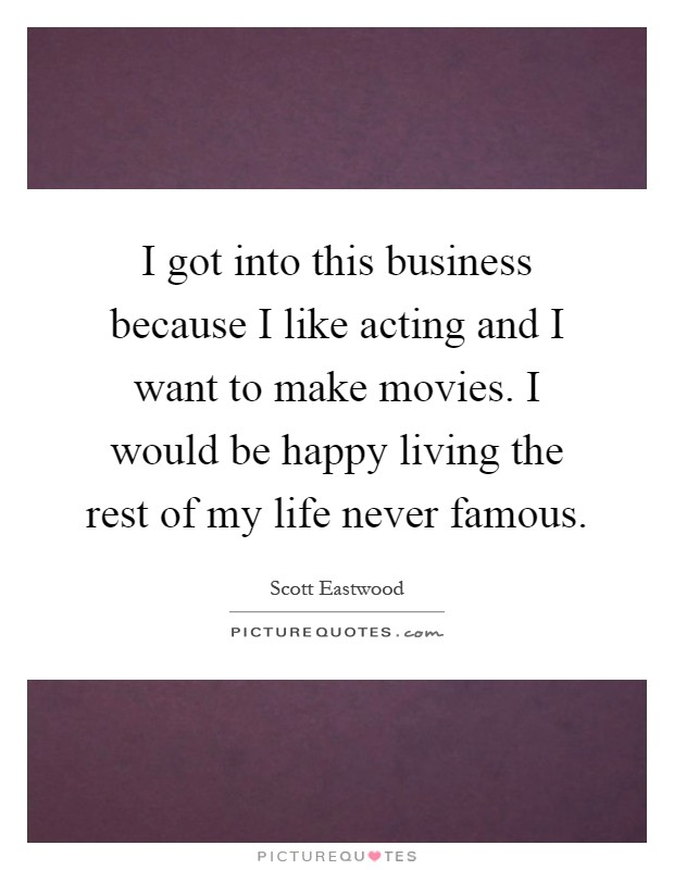 I got into this business because I like acting and I want to make movies. I would be happy living the rest of my life never famous Picture Quote #1